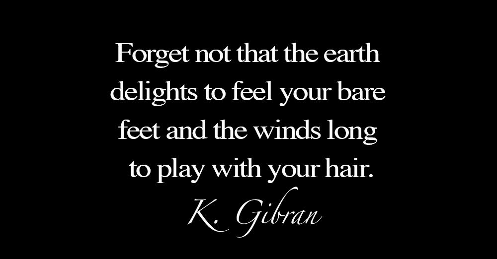 Forget-not-that-the-earth-delights-to-feel-your-bare-feet-and-the-winds-long-to-play-with-your-hair-2