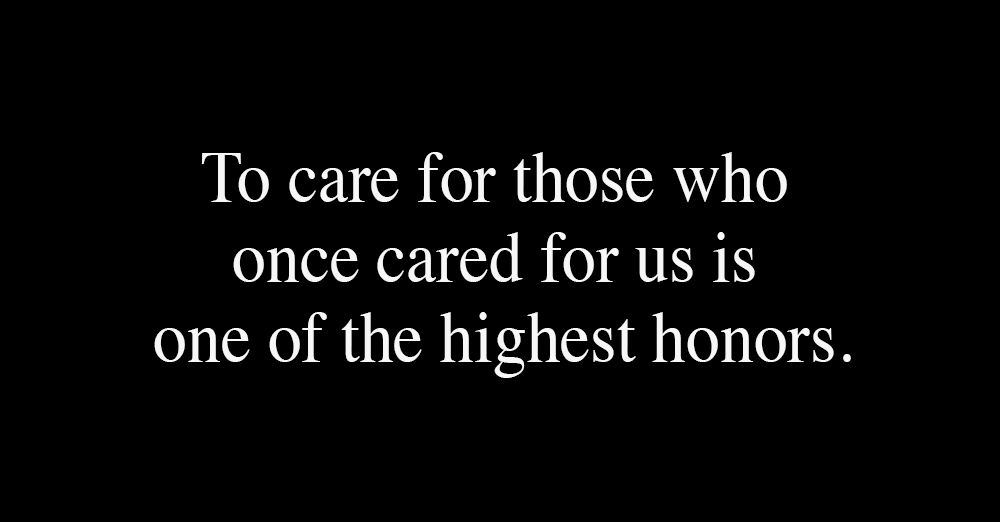 to-care-for-those-who-once-cared-for-us-is-one-of-the-highest-honors-1