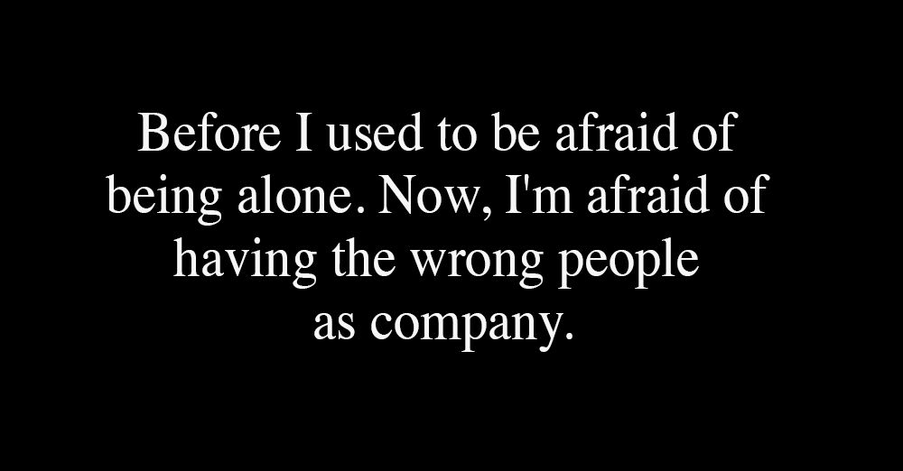 Before-I-used-to-be-afraid-of-being-alone.-Now--...-Now--I-m-afraid-of-having-the-wrong-people-as-company-1