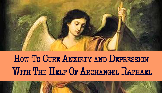 How To Cure Anxiety and Depression With The Help Of Archangel Raphael