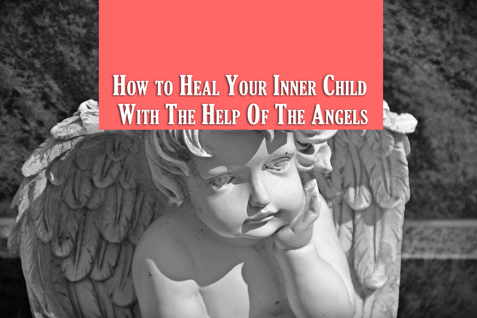 How to Heal Your Inner Child With The Help Of The Angels
