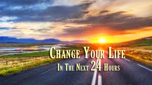 Change Your Life In The Next 24 Hours