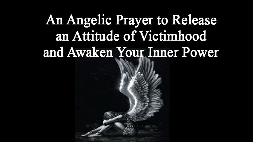 An Angelic Prayer to Release an Attitude of Victimhood and Awaken Your Inner Power