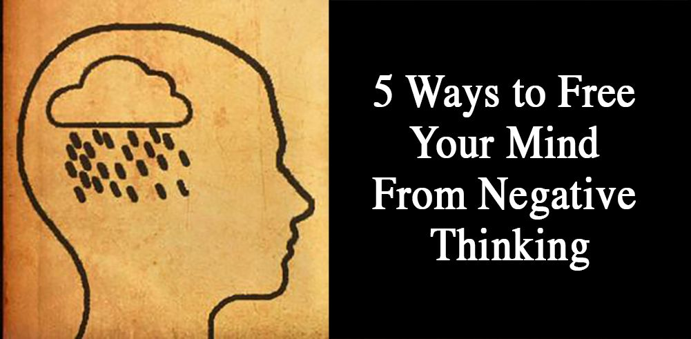 5 Ways to Free Your Mind From Negative Thinking