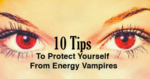 10 Tips To Protect Yourself From Energy Vampires
