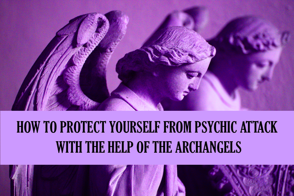 How To Protect Yourself From Psychic Attacks With The Help Of The Archangels