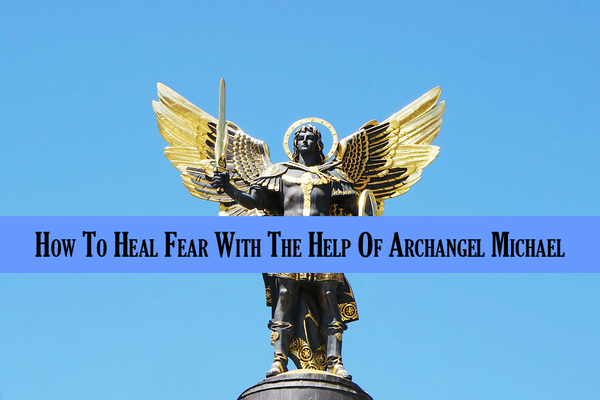 How To Heal Fear With The Help Of Archangel Michael