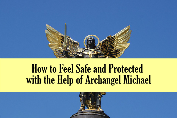 How to Feel Safe and Protected with the Help of Archangel Michael