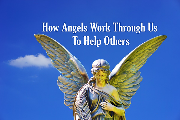 How Angels Work Through Us To Help Others