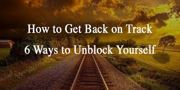 How to Get Back on Track. 6 Ways to Unblock Yourself